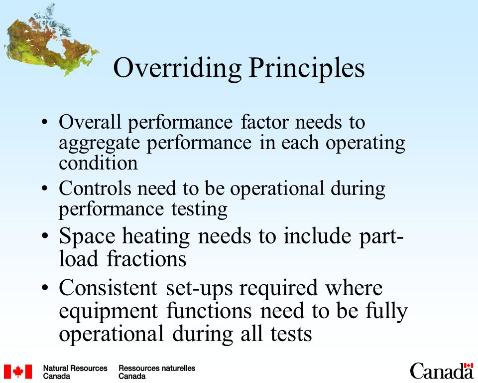 Overriding Principles Overall performance factor needs to aggregate performance in each operating condition Controls need to be operational during performance testing Space heating needs to include part- load fractions Consistent set-ups required where equipment functions need to be fully operational during all tests