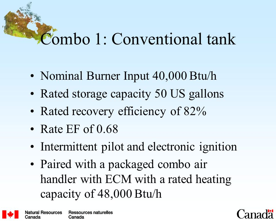 Combo 1: Conventional tank Nominal Burner Input 40,000 Btu/h Rated storage capacity 50 US gallons Rated recovery efficiency of 82% Rate EF of 0.68 Intermittent pilot and electronic ignition Paired with a packaged combo air handler with ECM with a rated heating capacity of 48,000 Btu/h