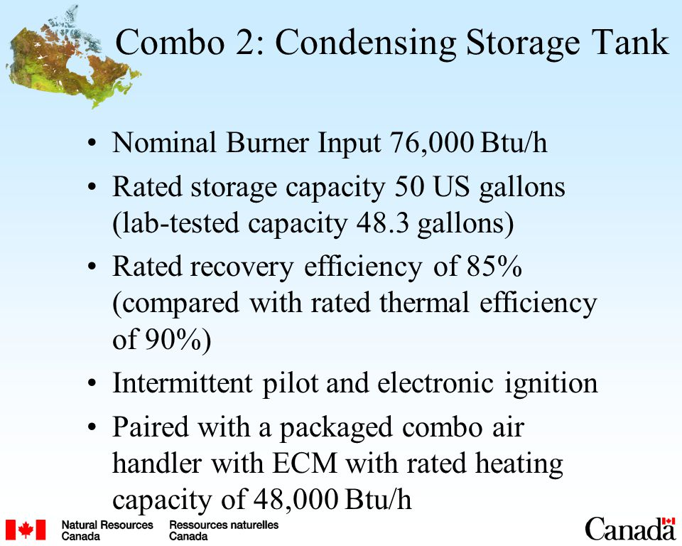 Combo 2: Condensing Storage Tank Nominal Burner Input 76,000 Btu/h Rated storage capacity 50 US gallons (lab-tested capacity 48.3 gallons) Rated recovery efficiency of 85% (compared with rated thermal efficiency of 90%) Intermittent pilot and electronic ignition Paired with a packaged combo air handler with ECM with rated heating capacity of 48,000 Btu/h