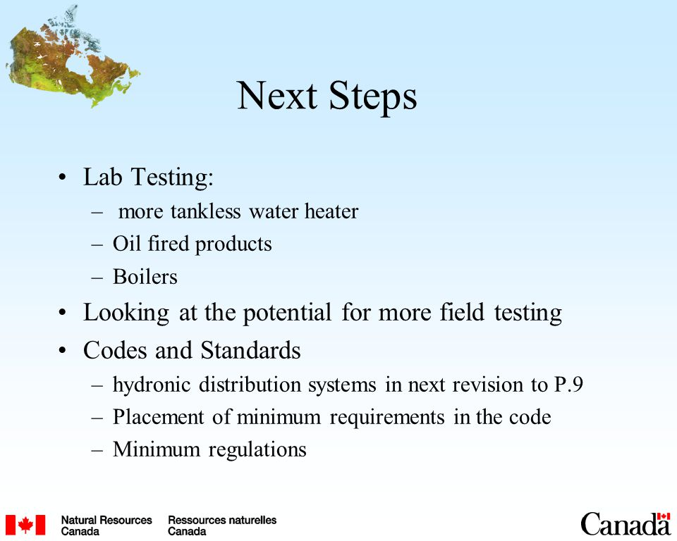 Next Steps Lab Testing: – more tankless water heater –Oil fired products –Boilers Looking at the potential for more field testing Codes and Standards –hydronic distribution systems in next revision to P.9 –Placement of minimum requirements in the code –Minimum regulations