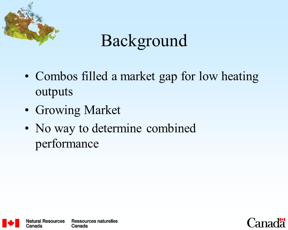 Background Combos filled a market gap for low heating outputs Growing Market No way to determine combined performance