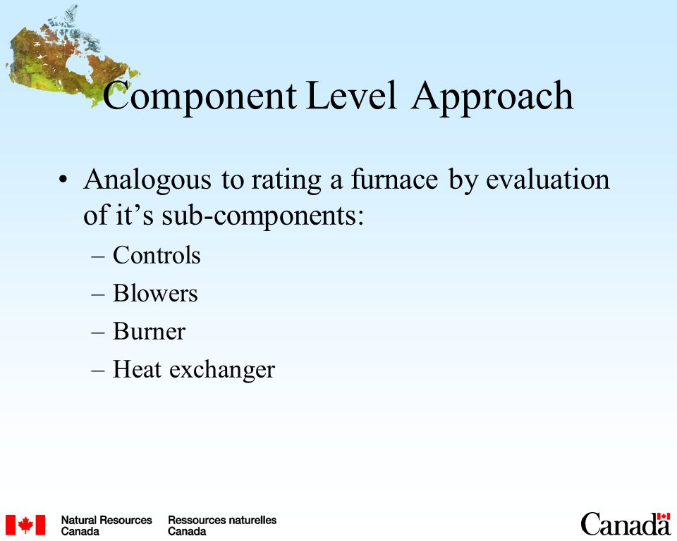Component Level Approach Analogous to rating a furnace by evaluation of its sub-components: –Controls –Blowers –Burner –Heat exchanger