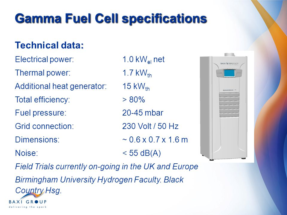 Gamma Fuel Cell specifications : Technical data: Electrical power: 1.0 kW el net Thermal power:1.7 kW th Additional heat generator: 15 kW th Total eff