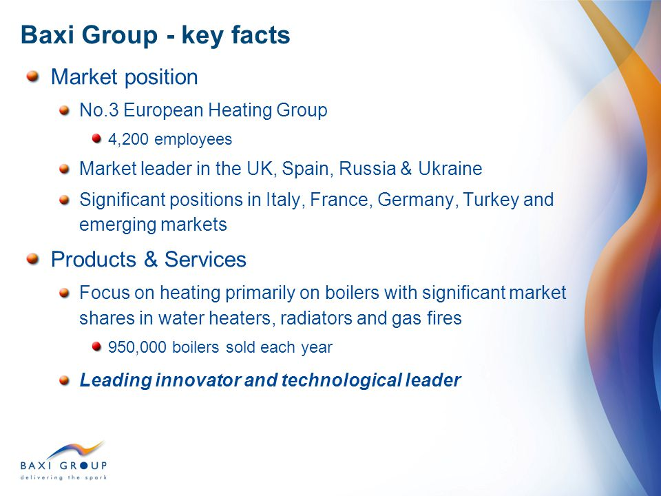 Market position No.3 European Heating Group 4,200 employees Market leader in the UK, Spain, Russia & Ukraine Significant positions in Italy, France, G