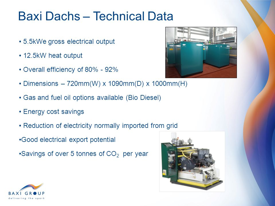 Baxi CHP Products DACHS mini-CHP Unit Over 20,000 units across Europe Over 250 units in UK Applications Sheltered housing schemes Extra care schemes Social housing developments NHS Trust nursing home Community resource centres Police station Fire station University Sustainability Research Building Primary school Military accommodation blocks