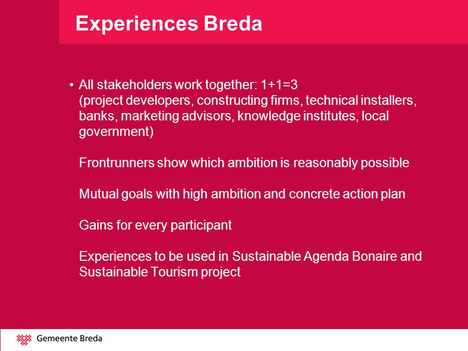 Experiences Breda All stakeholders work together: 1+1=3 (project developers, constructing firms, technical installers, banks, marketing advisors, knowledge institutes, local government) Frontrunners show which ambition is reasonably possible Mutual goals with high ambition and concrete action plan Gains for every participant Experiences to be used in Sustainable Agenda Bonaire and Sustainable Tourism project
