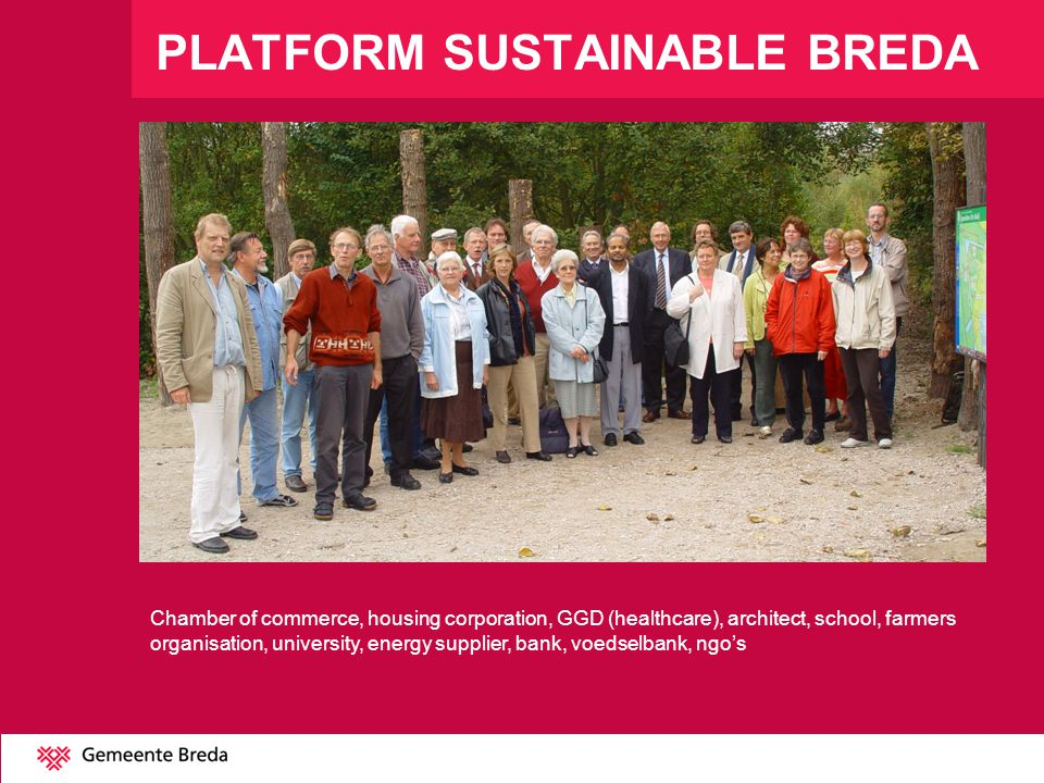 PLATFORM SUSTAINABLE BREDA Chamber of commerce, housing corporation, GGD (healthcare), architect, school, farmers organisation, university, energy supplier, bank, voedselbank, ngos