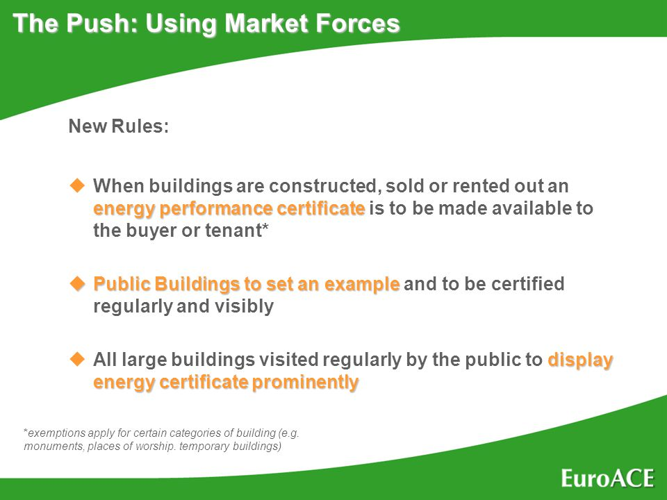 The Push: Using Market Forces New Rules: energy performance certificate uWhen buildings are constructed, sold or rented out an energy performance certificate is to be made available to the buyer or tenant* uPublic Buildings to set an example uPublic Buildings to set an example and to be certified regularly and visibly display energy certificate prominently uAll large buildings visited regularly by the public to display energy certificate prominently *exemptions apply for certain categories of building (e.g.