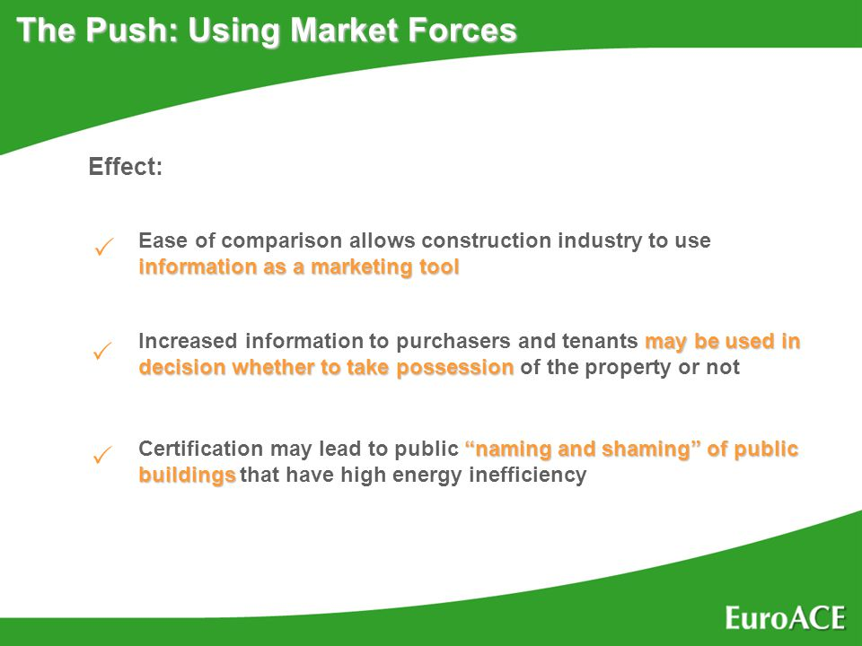 The Push: Using Market Forces Effect: information as a marketing tool Ease of comparison allows construction industry to use information as a marketing tool may be used in decision whether to take possession Increased information to purchasers and tenants may be used in decision whether to take possession of the property or not naming and shaming of public buildings Certification may lead to public naming and shaming of public buildings that have high energy inefficiency