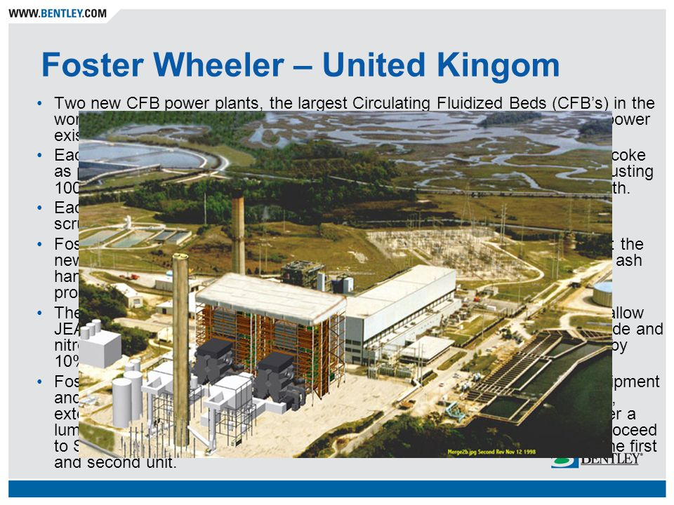 Foster Wheeler – United Kingom Two new CFB power plants, the largest Circulating Fluidized Beds (CFBs) in the world were installed at the existing JEA