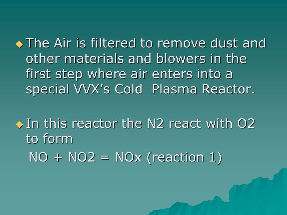 The Air is filtered to remove dust and other materials and blowers in the first step where air enters into a special VVXs Cold Plasma Reactor. The Air