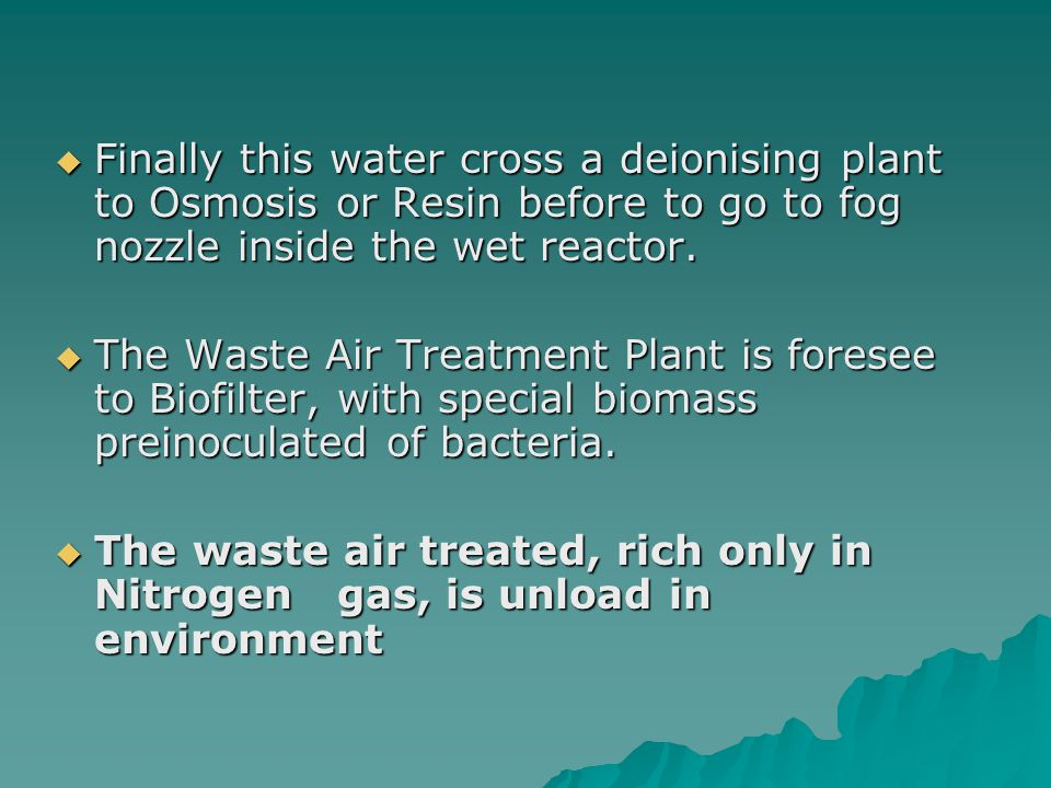 Finally this water cross a deionising plant to Osmosis or Resin before to go to fog nozzle inside the wet reactor. Finally this water cross a deionisi