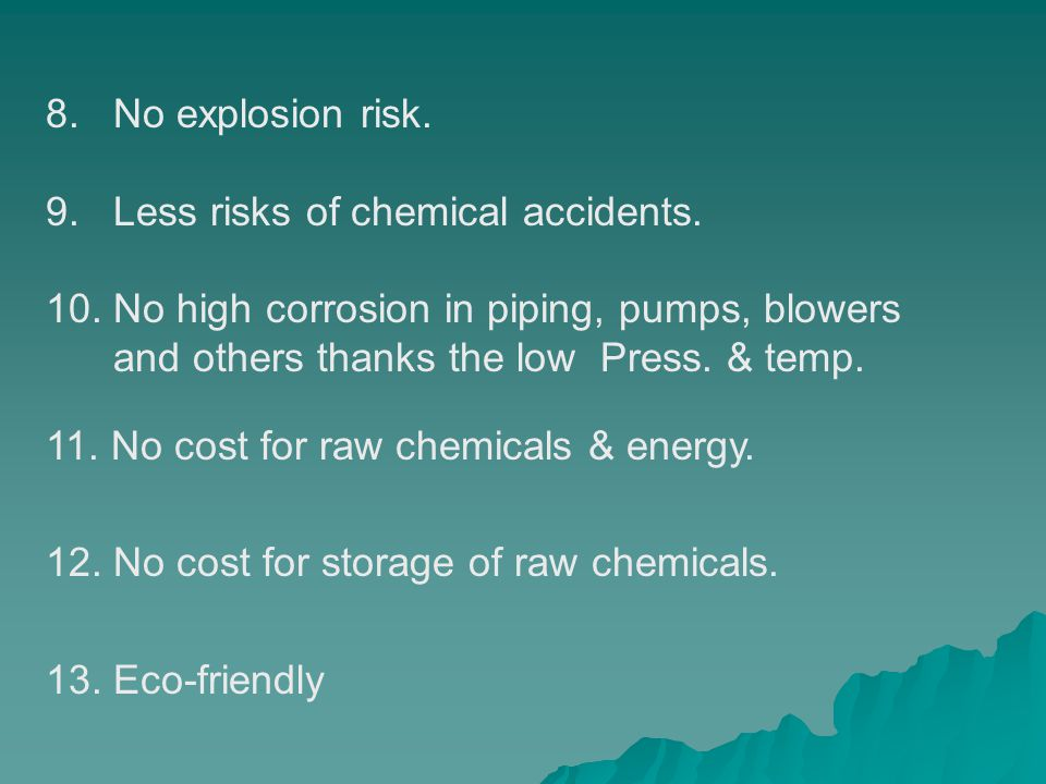 8. No explosion risk. 9. Less risks of chemical accidents. 10. No high corrosion in piping, pumps, blowers and others thanks the low Press. & temp. 11