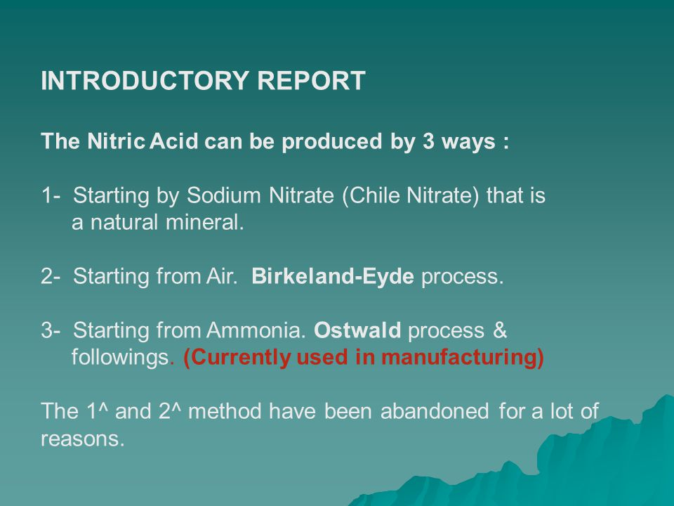 INTRODUCTORY REPORT The Nitric Acid can be produced by 3 ways : 1- Starting by Sodium Nitrate (Chile Nitrate) that is a natural mineral. 2- Starting f
