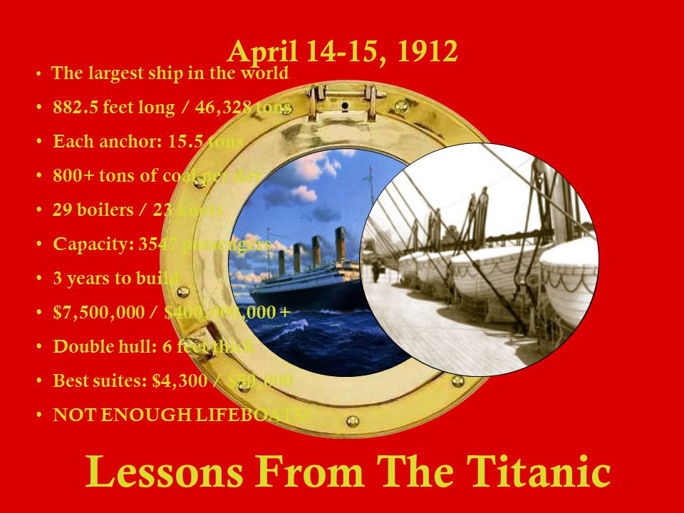 Lessons From The Titanic April 14-15, 1912 The largest ship in the world 8 82.5 feet long / 46,328 tons E ach anchor: 15.5 tons 8 00+ tons of coal per day 2 9 boilers / 23 knots C apacity: 3547 passengers 3 years to build $ 7,500,000 / $400,000,000 + D ouble hull: 6 feet thick B est suites: $4,300 / $50,000 N OT ENOUGH LIFEBOATS!