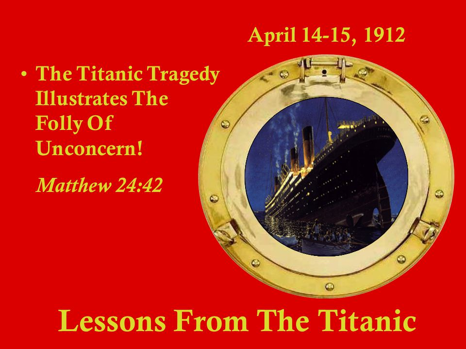 Lessons From The Titanic April 14-15, 1912 T he Titanic Story Illustrates The Folly Of Procrastination.