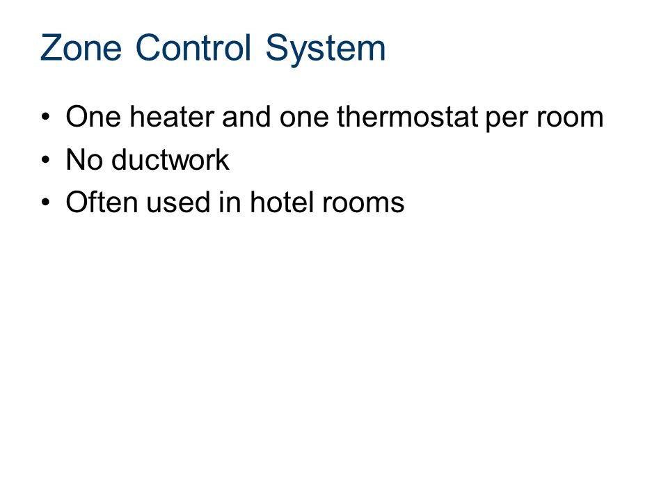 Zone Control System One heater and one thermostat per room No ductwork Often used in hotel rooms