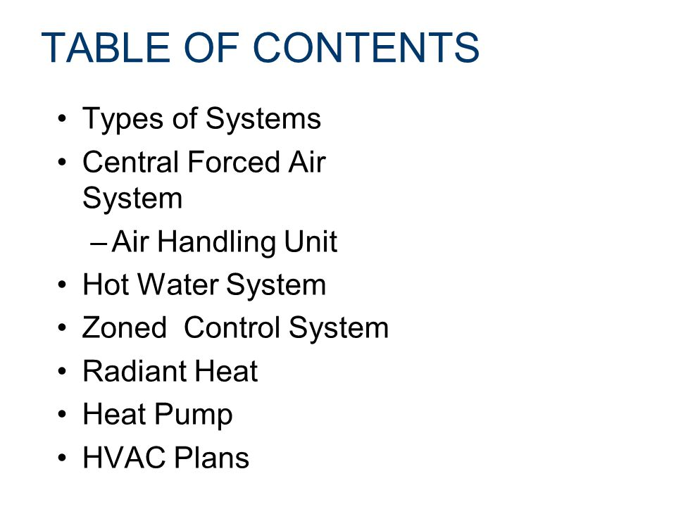 TABLE OF CONTENTS Types of Systems Central Forced Air System –Air Handling Unit Hot Water System Zoned Control System Radiant Heat Heat Pump HVAC Plan