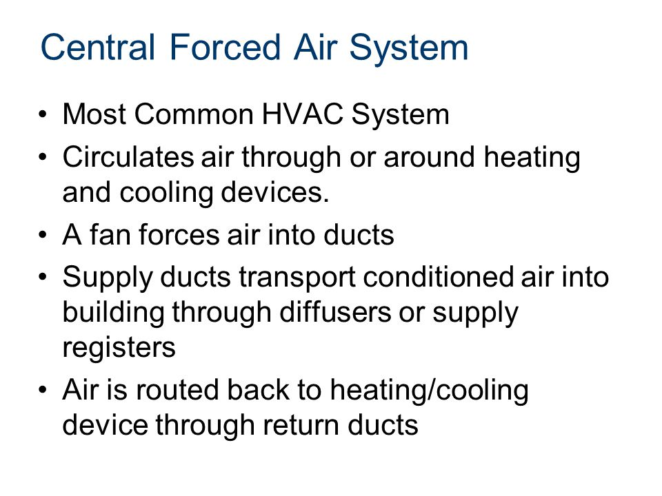 Central Forced Air System Most Common HVAC System Circulates air through or around heating and cooling devices. A fan forces air into ducts Supply duc
