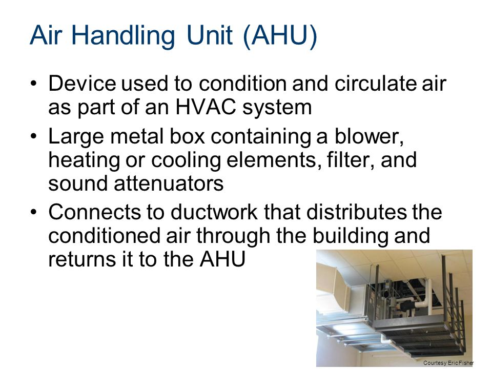 Air Handling Unit (AHU) Device used to condition and circulate air as part of an HVAC system Large metal box containing a blower, heating or cooling e