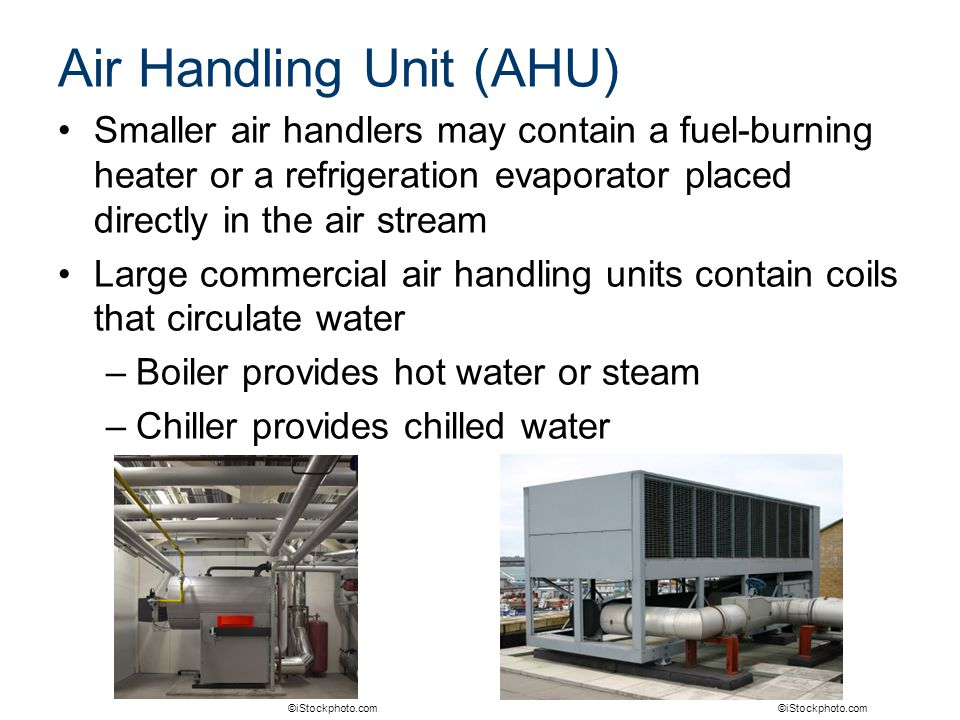 Air Handling Unit (AHU) Smaller air handlers may contain a fuel-burning heater or a refrigeration evaporator placed directly in the air stream Large c