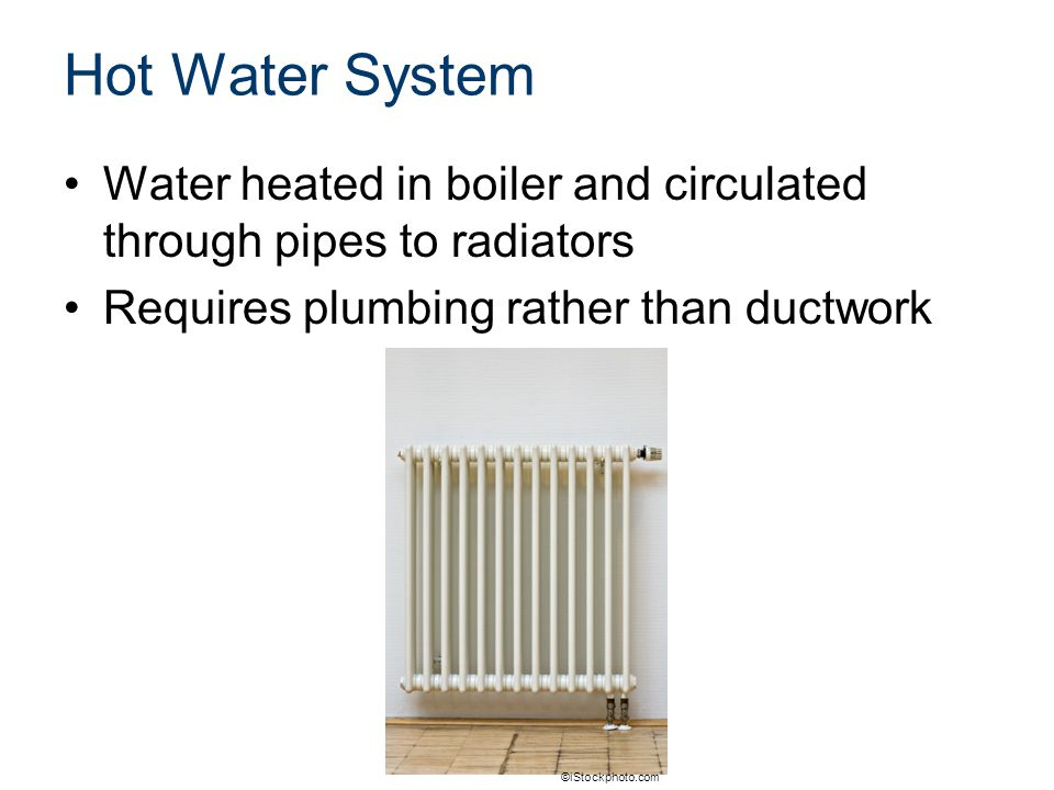 Hot Water System Water heated in boiler and circulated through pipes to radiators Requires plumbing rather than ductwork ©iStockphoto.com