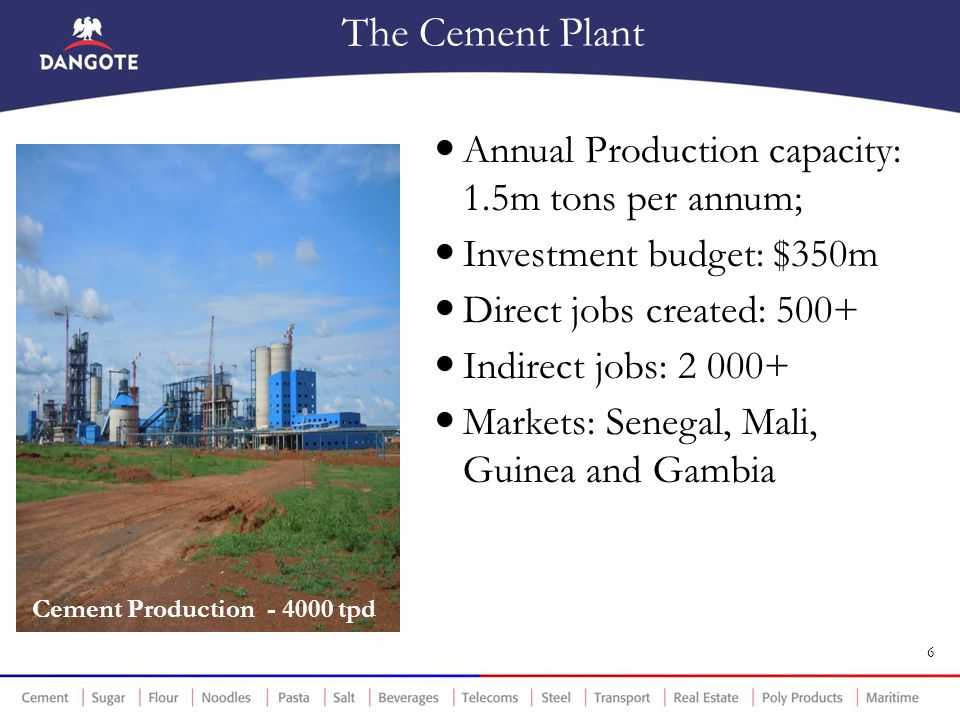 The Cement Plant Annual Production capacity: 1.5m tons per annum; Investment budget: $350m Direct jobs created: 500+ Indirect jobs: 2 000+ Markets: Se