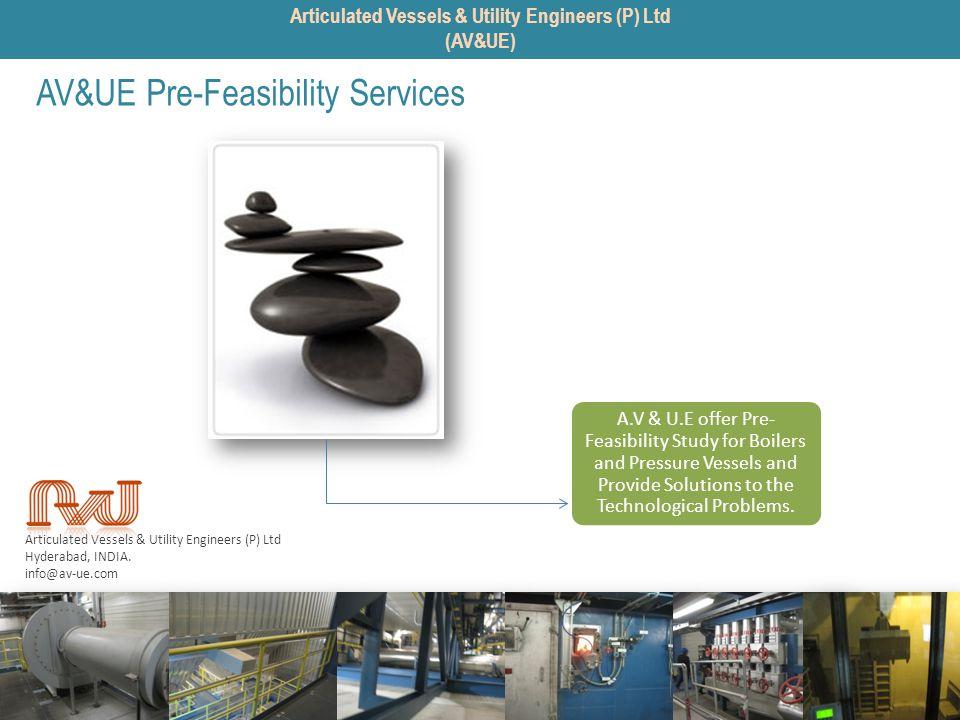 Articulated Vessels & Utility Engineers (P) Ltd Hyderabad, INDIA. info@av-ue.com AV&UE Pre-Feasibility Services A.V & U.E offer Pre- Feasibility Study