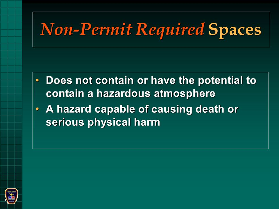 Non-Permit Required Spaces Does not contain or have the potential to contain a hazardous atmosphereDoes not contain or have the potential to contain a hazardous atmosphere A hazard capable of causing death or serious physical harmA hazard capable of causing death or serious physical harm