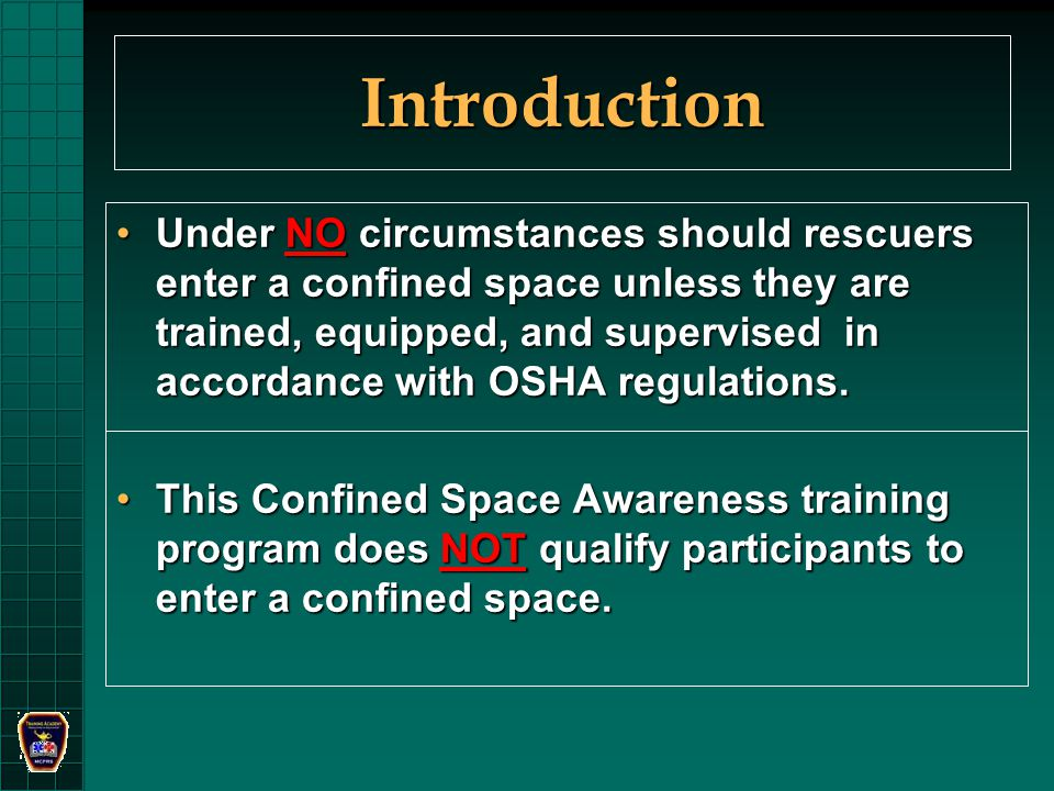 Introduction Under NO circumstances should rescuers enter a confined space unless they are trained, equipped, and supervised in accordance with OSHA regulations.Under NO circumstances should rescuers enter a confined space unless they are trained, equipped, and supervised in accordance with OSHA regulations.