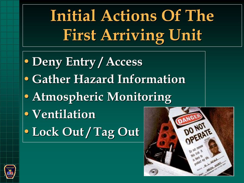 Initial Actions Of The First Arriving Unit Deny Entry / Access Deny Entry / Access Gather Hazard Information Gather Hazard Information Atmospheric Monitoring Atmospheric Monitoring Ventilation Ventilation Lock Out / Tag Out Lock Out / Tag Out