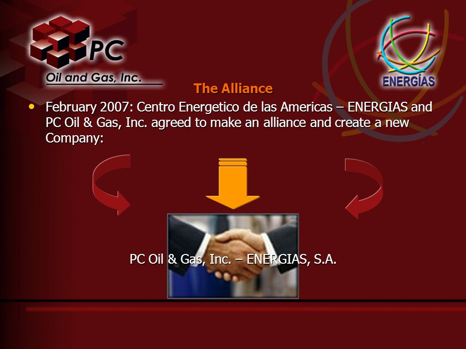 The Alliance February 2007: Centro Energetico de las Americas – ENERGIAS and PC Oil & Gas, Inc. agreed to make an alliance and create a new Company: F
