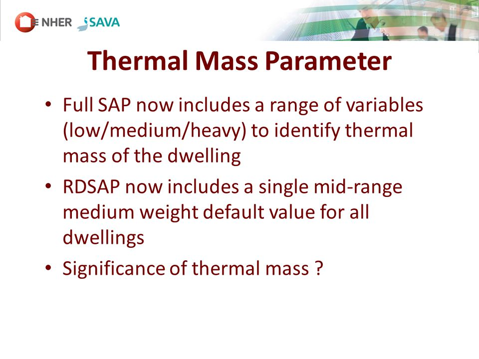Thermal Mass Parameter Full SAP now includes a range of variables (low/medium/heavy) to identify thermal mass of the dwelling RDSAP now includes a single mid-range medium weight default value for all dwellings Significance of thermal mass