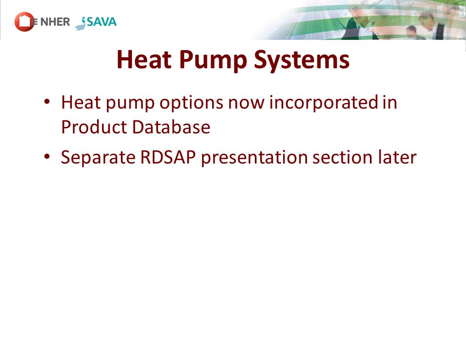 Heat Pump Systems Heat pump options now incorporated in Product Database Separate RDSAP presentation section later