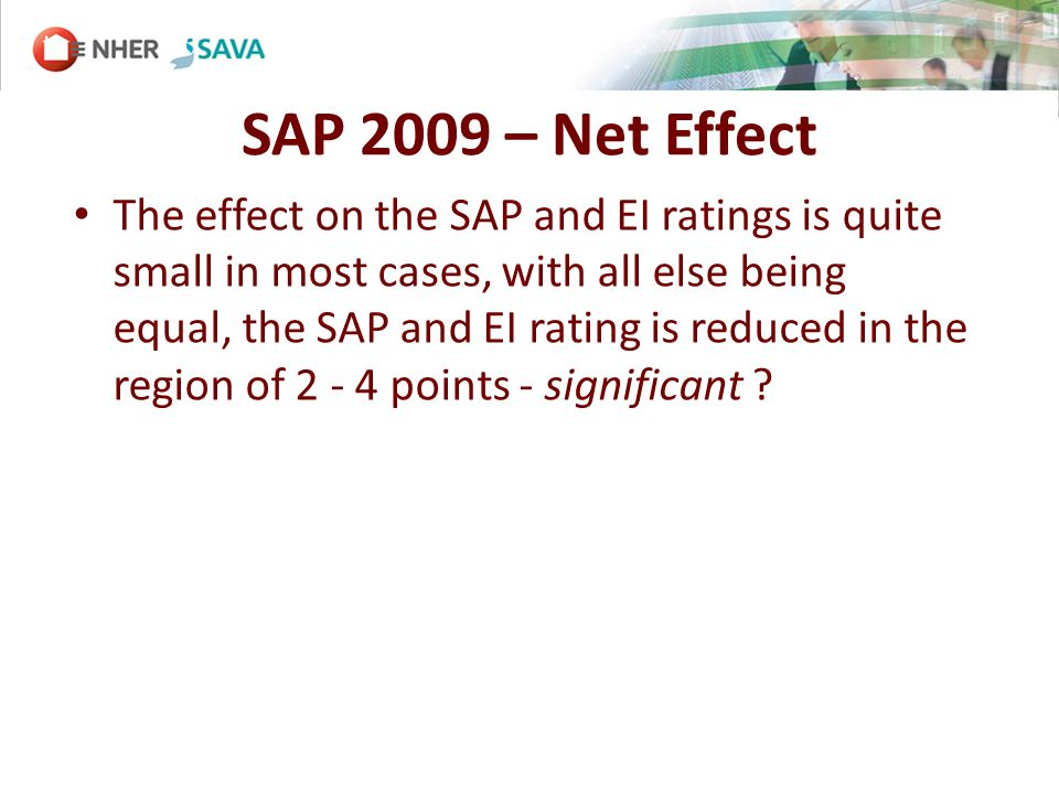 SAP 2009 – Net Effect The effect on the SAP and EI ratings is quite small in most cases, with all else being equal, the SAP and EI rating is reduced in the region of 2 - 4 points - significant