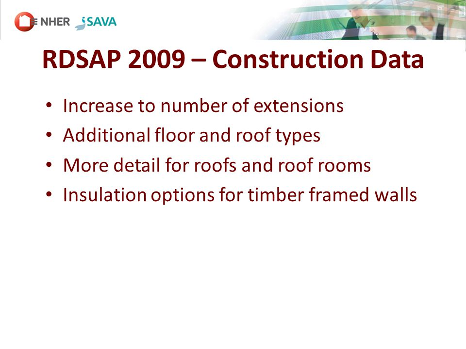 RDSAP 2009 – Construction Data Increase to number of extensions Additional floor and roof types More detail for roofs and roof rooms Insulation options for timber framed walls