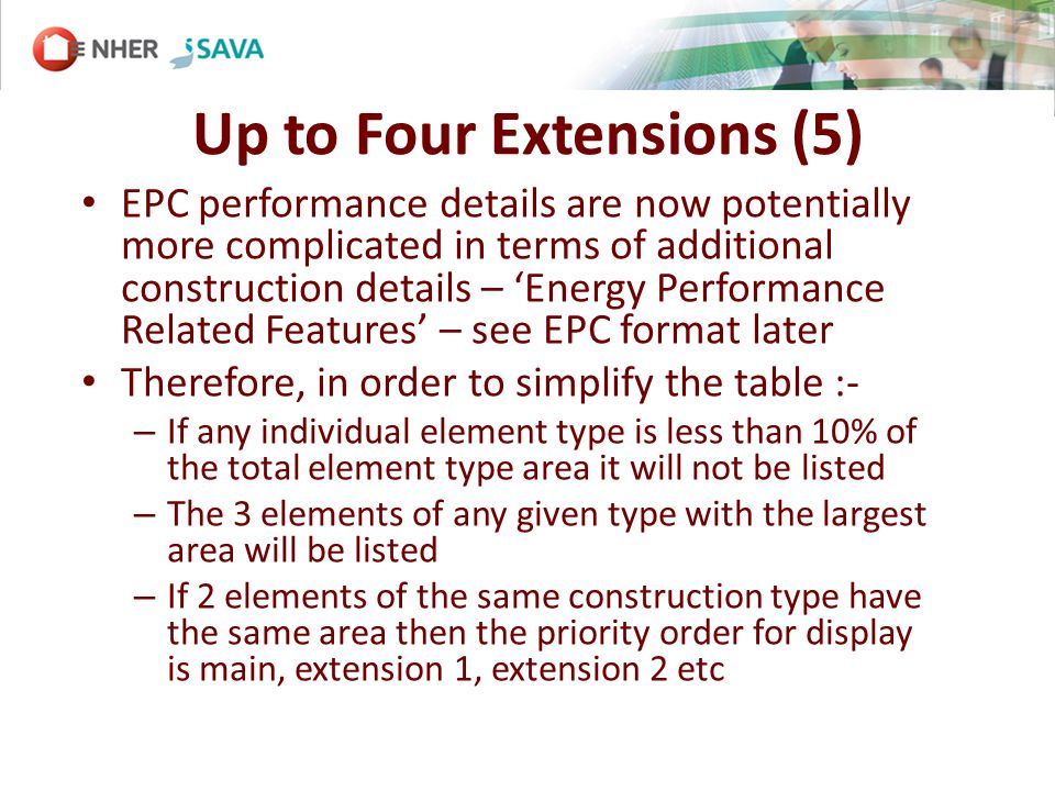 Up to Four Extensions (5) EPC performance details are now potentially more complicated in terms of additional construction details – Energy Performance Related Features – see EPC format later Therefore, in order to simplify the table :- – If any individual element type is less than 10% of the total element type area it will not be listed – The 3 elements of any given type with the largest area will be listed – If 2 elements of the same construction type have the same area then the priority order for display is main, extension 1, extension 2 etc