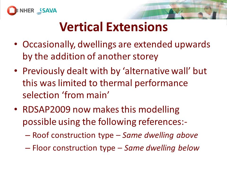 Vertical Extensions Occasionally, dwellings are extended upwards by the addition of another storey Previously dealt with by alternative wall but this was limited to thermal performance selection from main RDSAP2009 now makes this modelling possible using the following references:- – Roof construction type – Same dwelling above – Floor construction type – Same dwelling below