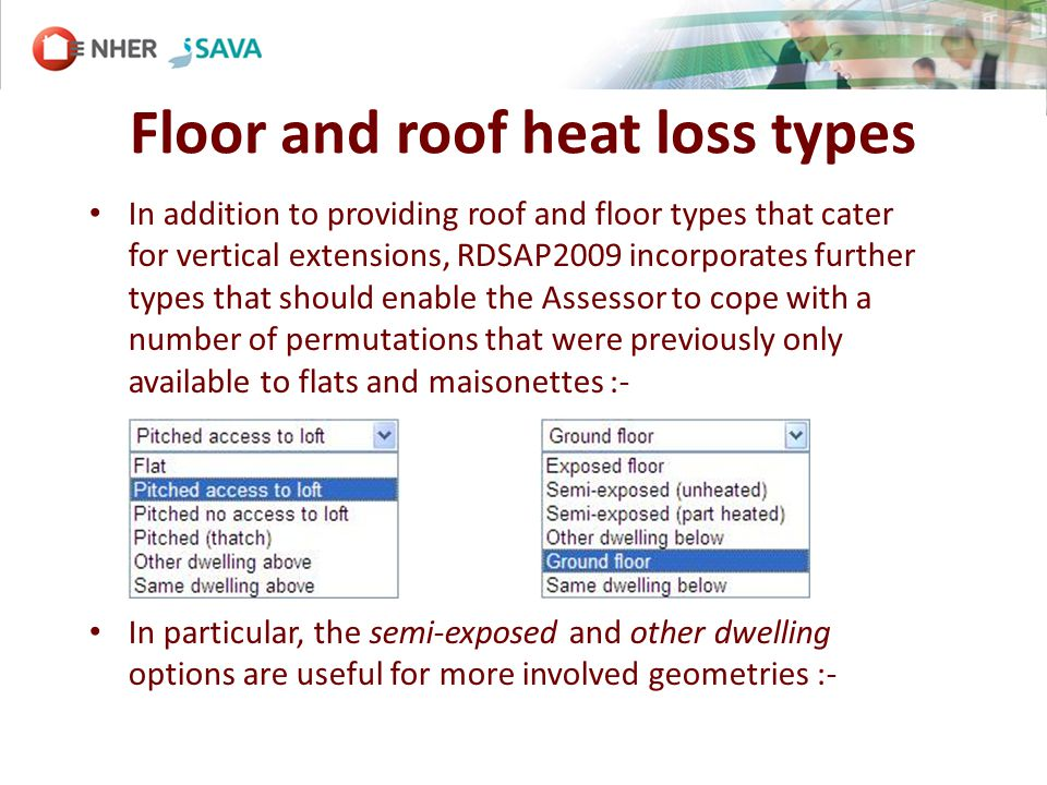 Floor and roof heat loss types In addition to providing roof and floor types that cater for vertical extensions, RDSAP2009 incorporates further types that should enable the Assessor to cope with a number of permutations that were previously only available to flats and maisonettes :- In particular, the semi-exposed and other dwelling options are useful for more involved geometries :-