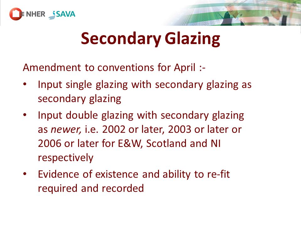 Secondary Glazing Amendment to conventions for April :- Input single glazing with secondary glazing as secondary glazing Input double glazing with secondary glazing as newer, i.e.