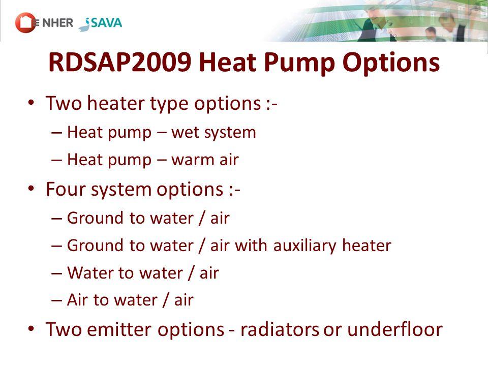 RDSAP2009 Heat Pump Options Two heater type options :- – Heat pump – wet system – Heat pump – warm air Four system options :- – Ground to water / air – Ground to water / air with auxiliary heater – Water to water / air – Air to water / air Two emitter options - radiators or underfloor