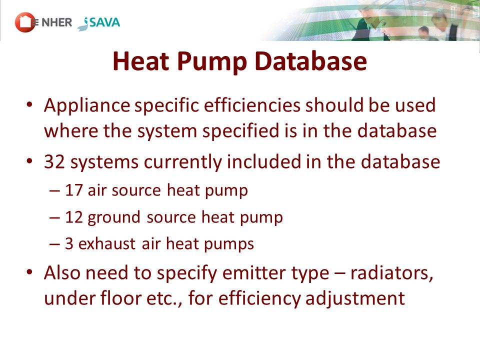 Heat Pump Database Appliance specific efficiencies should be used where the system specified is in the database 32 systems currently included in the database – 17 air source heat pump – 12 ground source heat pump – 3 exhaust air heat pumps Also need to specify emitter type – radiators, under floor etc., for efficiency adjustment