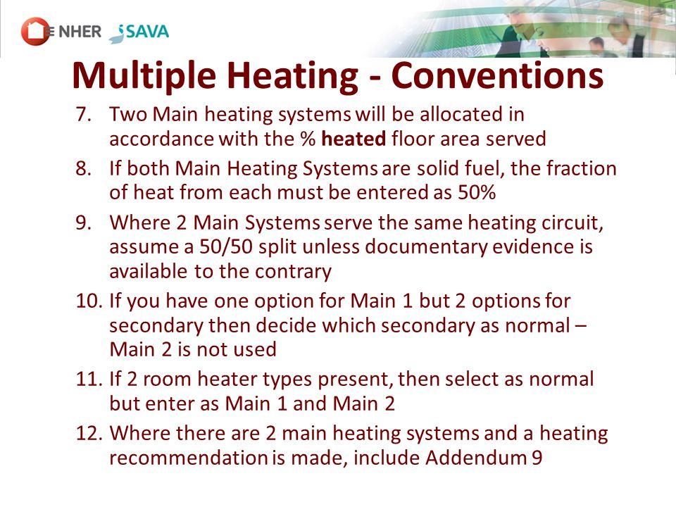 Multiple Heating - Conventions 7.Two Main heating systems will be allocated in accordance with the % heated floor area served 8.If both Main Heating Systems are solid fuel, the fraction of heat from each must be entered as 50% 9.Where 2 Main Systems serve the same heating circuit, assume a 50/50 split unless documentary evidence is available to the contrary 10.If you have one option for Main 1 but 2 options for secondary then decide which secondary as normal – Main 2 is not used 11.If 2 room heater types present, then select as normal but enter as Main 1 and Main 2 12.Where there are 2 main heating systems and a heating recommendation is made, include Addendum 9