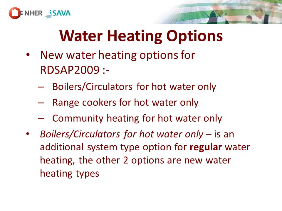 Water Heating Options New water heating options for RDSAP2009 :- – Boilers/Circulators for hot water only – Range cookers for hot water only – Community heating for hot water only Boilers/Circulators for hot water only – is an additional system type option for regular water heating, the other 2 options are new water heating types