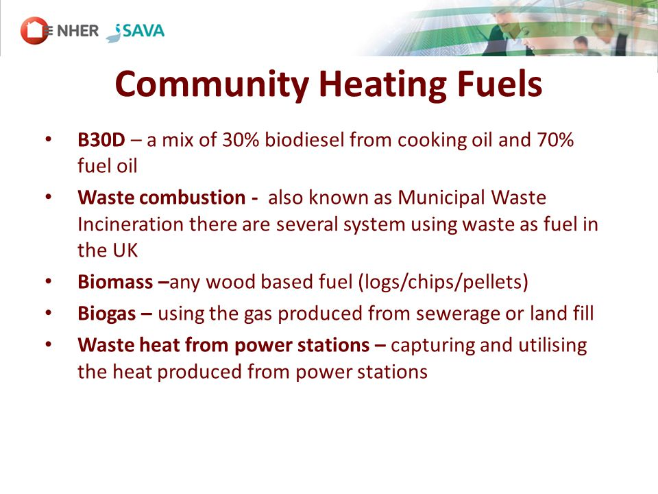 Community Heating Fuels B30D – a mix of 30% biodiesel from cooking oil and 70% fuel oil Waste combustion - also known as Municipal Waste Incineration there are several system using waste as fuel in the UK Biomass –any wood based fuel (logs/chips/pellets) Biogas – using the gas produced from sewerage or land fill Waste heat from power stations – capturing and utilising the heat produced from power stations