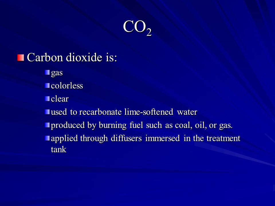 CO 2 Carbon dioxide is: gascolorlessclear used to recarbonate lime-softened water produced by burning fuel such as coal, oil, or gas.