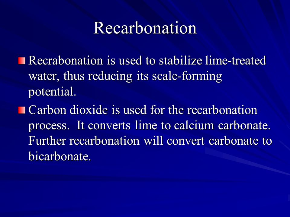 Recarbonation Recrabonation is used to stabilize lime-treated water, thus reducing its scale-forming potential.
