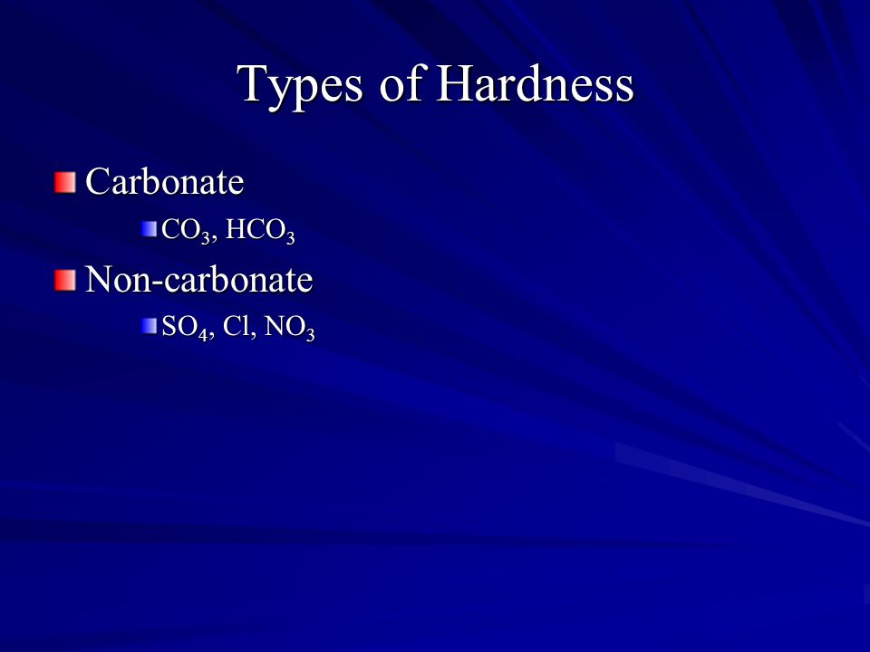 Types of Hardness Carbonate CO 3, HCO 3 Non-carbonate SO 4, Cl, NO 3