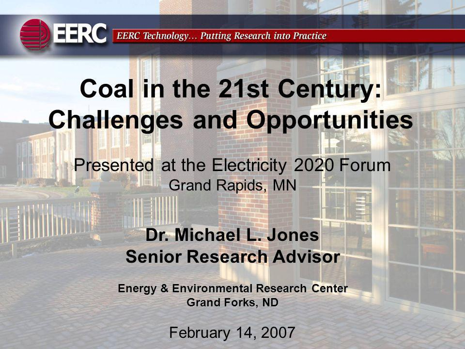Coal in the 21st Century: Challenges and Opportunities Presented at the Electricity 2020 Forum Grand Rapids, MN Dr. Michael L. Jones Senior Research A