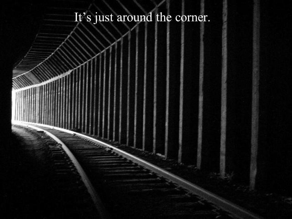 Its just around the corner.